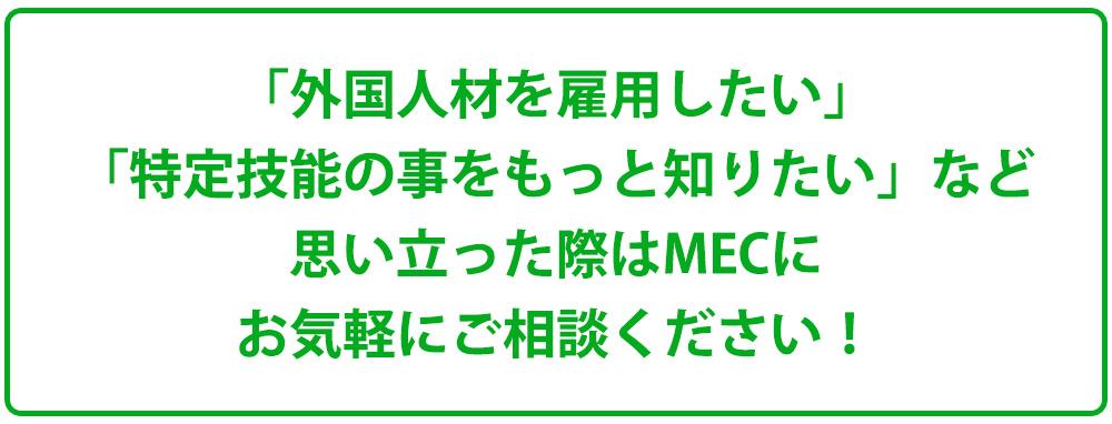 「外国人材を雇用したい」「特定技能の事をもっと知りたい」など思い立った際はMECにお気軽にご相談ください!